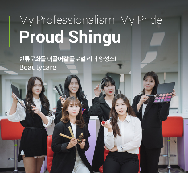 My Professionalism, My Pride Proud Shingu 한류문화를 이끌어갈 글로벌 리더 양성소! Beauty and Cosmetology